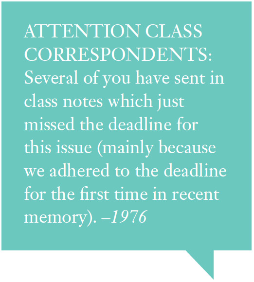 ATTENTION CLASS CORRESPONDENTS: Several of you have sent in class notes which just missed the deadline for this issue (mainly because we adhered to the deadline for the first time in recent memory). –1976